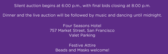 Silent auction 6:00, Dinner, Live Auction, and Dancing 8:00-midnight; Four Seasons Hotel, 757 Market St. San Francisco