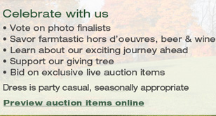 Celebrate with us! Vote on photo finalists. Savor farmtastic hors d'oeuvres, beer & wine. Learn about our exciting journey ahead. Support our giving tree. Bid on exclusive live auction items. Dress is party casual, seasonally appropriate.